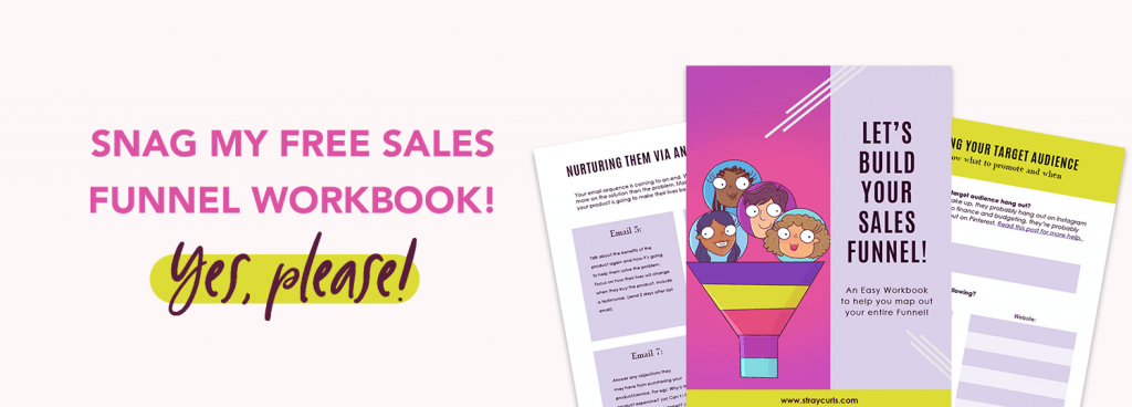 Download my free sales funnel workbook so that you can build easily build a sales funnel for your blog. This Workbook will teach you the exact sales funnel strategy I use in my blog so that you can write an email sequence that brings you sales on autopilot each month!